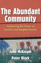 The Abundant Community - Awakening the Power of Families and Neighborhoods ebook by John McKnight, Peter Block