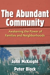 The Abundant Community - Awakening the Power of Families and Neighborhoods ebook by John McKnight,Peter Block