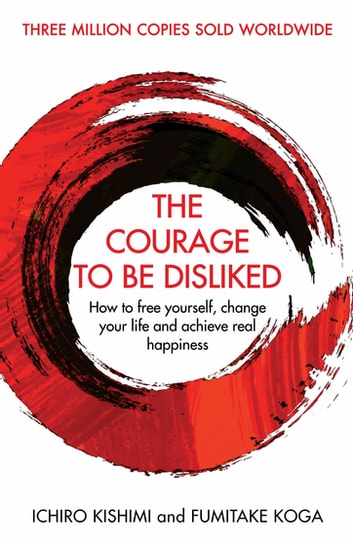 The Courage To Be Disliked - How to free yourself, change your life and achieve real happiness ekitaplar by Ichiro Kishimi,Fumitake Koga