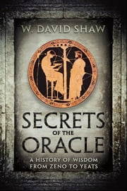Secrets of the Oracle - A History of Wisdom from Zeno to Yeats ebook by W. David Shaw