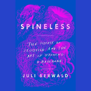 Spineless - The Science of Jellyfish and the Art of Growing a Backbone audiobook by Juli Berwald