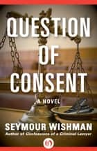 Question of Consent ebook by Seymour Wishman