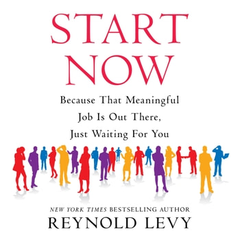 Start Now - Because That Meaningful Job is Out There, Just Waiting For You audiobook by Reynold Levy
