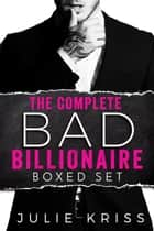 The Complete Bad Billionaire Box Set ebook by Julie Kriss