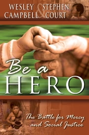 Be A Hero: A Battle for Mercy and Social Justice ebook by Wesley Campbell