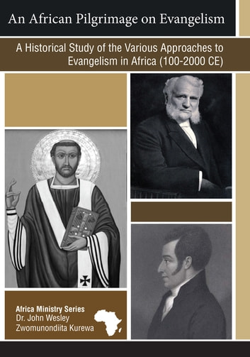 An African Pilgrimage on Evangelism - A Historical Study of the Various Approaches to Evangelism in Africa (100-2000CE) ebook by Dr. John Wesley Zwomunondiita Kurewa