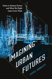 Imagining Urban Futures: Cities in Science Fiction and What We Might Learn from Them ebook by Abbott, Carl