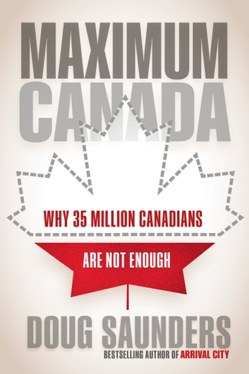 Maximum Canada - Why 35 Million Canadians Are Not Enough ebook by Doug Saunders