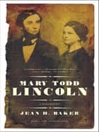 Mary Todd Lincoln: A Biography eBook by Jean Harvey Baker