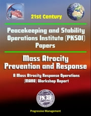 21st Century Peacekeeping and Stability Operations Institute (PKSOI) Papers - Mass Atrocity: Prevention and Response - A Mass Atrocity Response Operations (MARO) Workshop Report ebook by Progressive Management