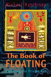 Book of Floating - Exploring the Private Sea ebook by Michael Hutchison,Lee Perry
