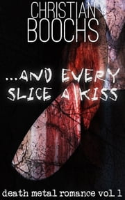 ... and every slice a kiss - death metal romance vol. 1 ebook by Christian Boochs