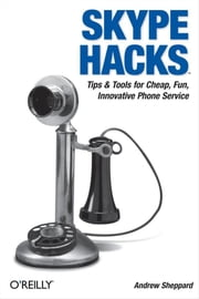 Skype Hacks - Tips & Tools for Cheap, Fun, Innovative Phone Service ebook by Andrew Sheppard