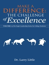 Make a Difference: The Challenge of Excellence - Volume 1 of the Eagle Leadership Series for College Students ebook by Dr. Larry Little, PhD