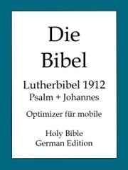 Die Bibel, Lutherbibel 1912 - Psalm und Johannes ebook by Martin Luther