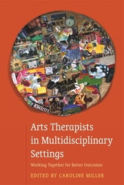 Arts Therapists in Multidisciplinary Settings - Working Together for Better Outcomes ebook by Caroline Miller,Abigail Raymond,Adrian Zygmu Lania,Agnès Desombiaux-Sigley,Alison Talmage,Anaia Treefoot,Lucy-Mary Mulholland,Heather Fletcher,Jennie Halliday,Keryn Squires,Marion Gordon-Flower,Mariana Torkington,Megan Spragg,Robin Barnaby,Neetu Sharma,Shari Storie,Steve Harvey,Judy Donovan,Tosca Lammerts Van Bueren