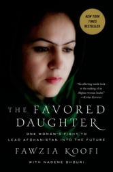The Favored Daughter - One Woman's Fight to Lead Afghanistan into the Future ebook by Fawzia Koofi,Nadene Ghouri