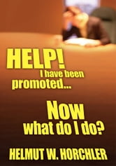 HELP! I have been promoted...Now what do I do? ebook by Helmut W. Horchler