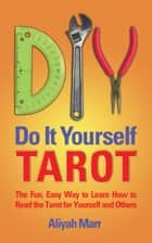 Do it Yourself Tarot; The Instant, Easy way to Learn How to Read the Tarot for Yourself and Others ebook by Aliyah Marr