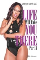 Life Will Take You There Part 3 - My Memoir ebook by Latoya Marshall
