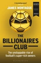 The Billionaires Club - The Unstoppable Rise of Football's Super-rich Owners WINNER FOOTBALL BOOK OF THE YEAR, SPORTS BOOK AWARDS 2018 ebook by James Montague