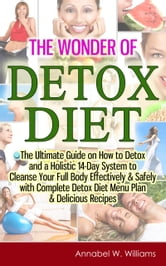 The Wonder of Detox Diet: The Ultimate Guide on How to Detox and a Holistic 14-Day System to Cleanse Your Full Body Effectively & Safely with Complete Detox Diet Menu Plan & Delicious Recipes ebook by Annabel W. Williams