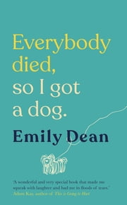 Everybody Died, So I Got a Dog - The funny, heartbreaking memoir of losing a family and gaining a dog ebook by Emily Dean