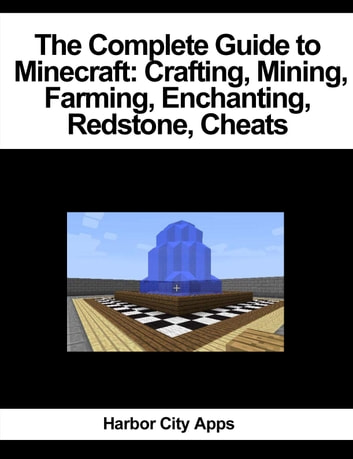 The Complete Guide to Minecraft: Crafting, Mining, Farming, Enchanting, Redstone, Cheats ebook by Harbor City Apps