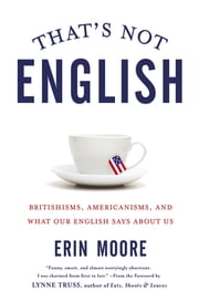 That's Not English - Britishisms, Americanisms, and What Our English Says About Us ebook by Erin Moore, Lynne Truss