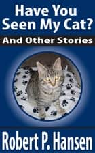 Have You Seen My Cat? And Other Stories ebook by Robert P. Hansen