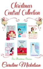 Christmas Central Collection - Four Romantic Comediy Novellas and two Short Stories ebook by Caroline Mickelson