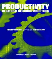 Productivity in Natural Resource Industries - Improvement through Innovation ebook by R. David Simpson