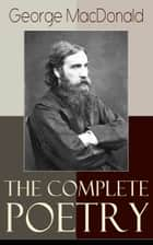 The Complete Poetry of George MacDonald - A Book of Strife, in the Form of the Diary of an Old Soul + Rampolli: Growths from a Long-planted Root + A Hidden Life Collection and Other Poems ebook by George MacDonald