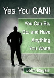 Yes You Can! - you can be, do and have anything you want! ebook by John Regan