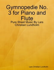 Gymnopedie No. 3 for Piano and Flute - Pure Sheet Music By Lars Christian Lundholm ebook by Lars Christian Lundholm