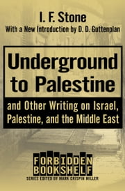 Underground to Palestine - And Other Writing on Israel, Palestine, and the Middle East ebook by Mark Crispin Miller, I. F. Stone, D. D. Guttenplan