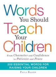 "Words You Should Teach Your Children: From ""Character"" and ""Confidence"" to ""Patience"" and ""Peace,"" 200 Essential Words for Raising Your Children ebook by Paula Balzer"