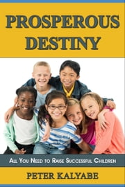 Prosperous Destiny: All You Need to Raise Successful Children ebook by Peter Kalyabe