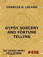 Gypsy Sorcery And Fortune Telling - Extended Annotated Edition ebook by Charles Godfrey Leland