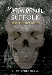 Paranormal Suffolk - True Ghost Stories ebook by Chris Reeve