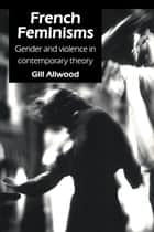 French Feminisms - Gender And Violence In Contemporary Theory ebook by Gill Allwood