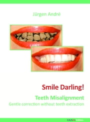 Smile Darling! - Teeth Misalignment - Gentle correction without teeth extraction ebook by Jürgen André