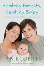 Healthy Parents, Healthy Baby ebook by Jan Roberts