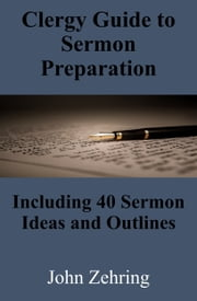 Clergy Guide to Sermon Preparation: Including 40 Sermon Ideas and Outlines ebook by John Zehring