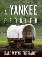 A Yankee Peddler ebook by Dale Theriault