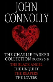 The Charlie Parker Collection 5-8 - The Black Angel, The Unquiet, The Reapers, The Lovers eBook by John Connolly