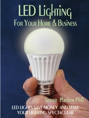 LED Lighting for your Home & Business - LED Lights Save Money and Make Your Home Lighting Spectacular ebook by Simon Marlow