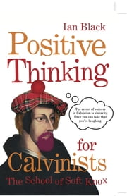 Positive Thinking for Calvinists - The School of Soft Knox ebook by Ian Black