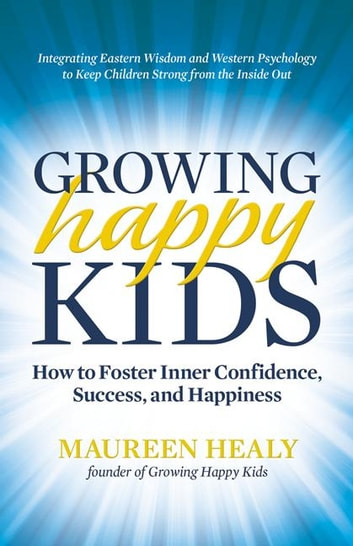 Growing Happy Kids - How to Foster Inner Confidence, Success, and Happiness ebook by Maureen Healy