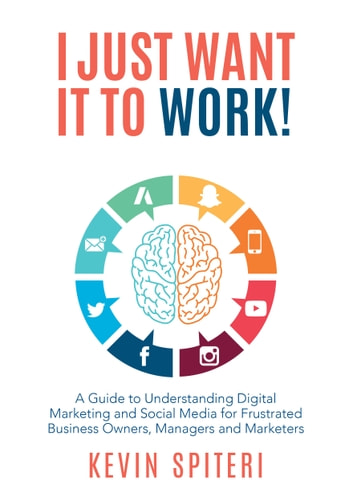 I Just Want It to Work! - A Guide to Understanding Digital Marketing and Social Media for Frustrated Business Owners, Managers, and Marketers ebook by Kevin Spiteri